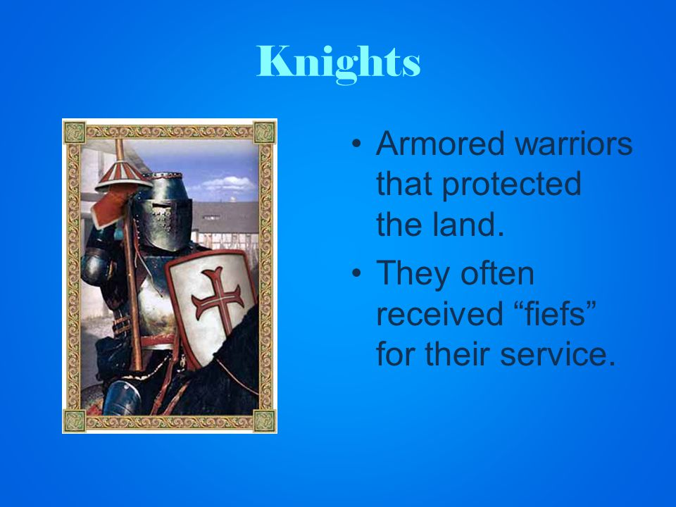 Knights Armored warriors that protected the land. They often received fiefs for their service.
