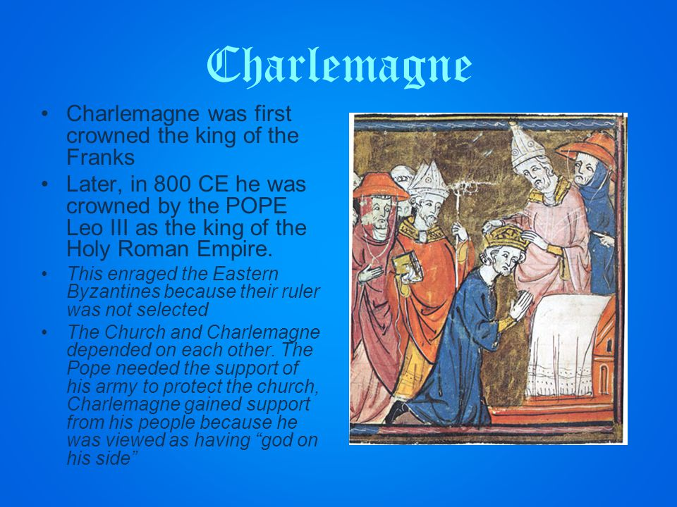 Charlemagne Charlemagne was first crowned the king of the Franks Later, in 800 CE he was crowned by the POPE Leo III as the king of the Holy Roman Empire.