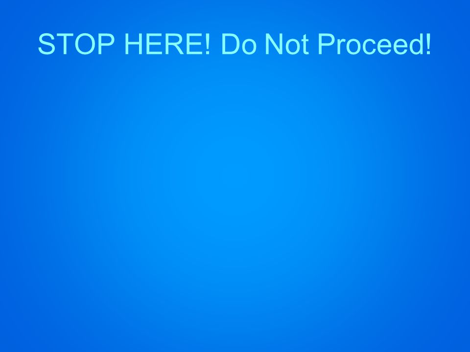 STOP HERE! Do Not Proceed!