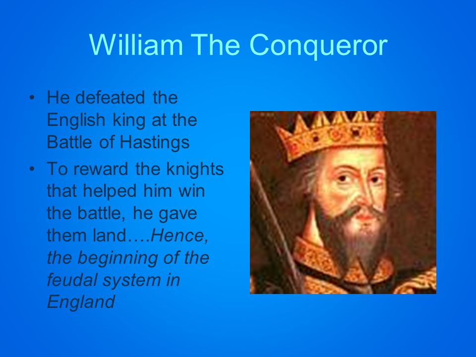 William The Conqueror He defeated the English king at the Battle of Hastings To reward the knights that helped him win the battle, he gave them land….Hence, the beginning of the feudal system in England