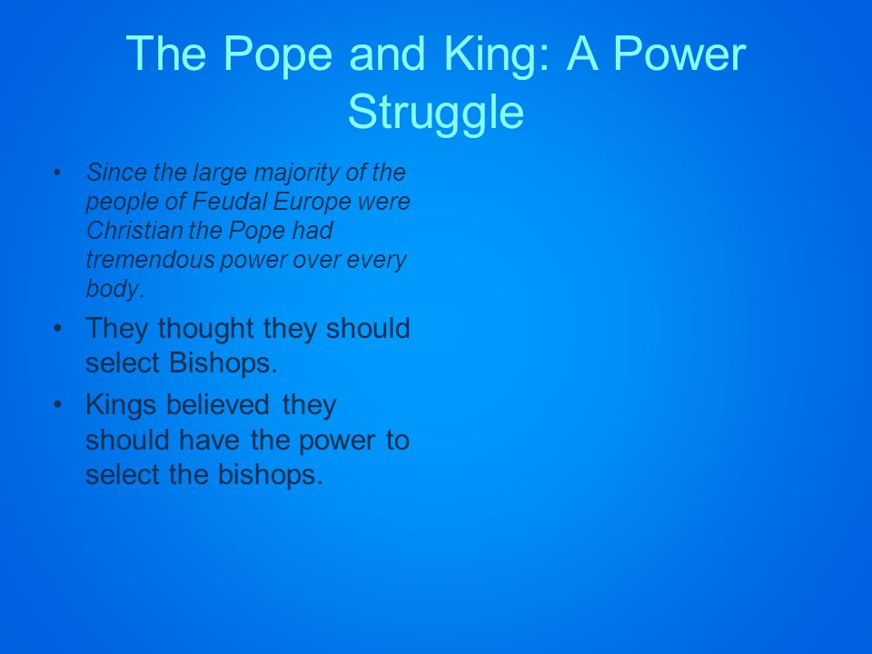 The Pope and King: A Power Struggle Since the large majority of the people of Feudal Europe were Christian the Pope had tremendous power over every body.