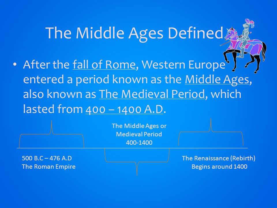 The Middle Ages Defined After the fall of Rome, Western Europe entered a period known as the Middle Ages, also known as The Medieval Period, which lasted from 400 – 1400 A.D.