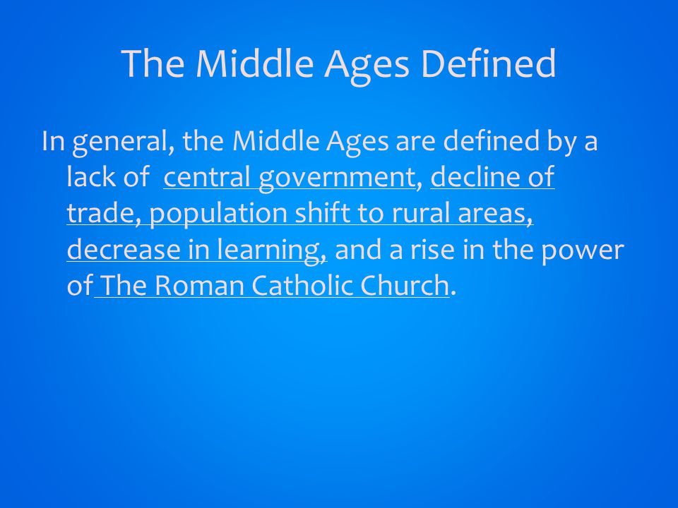 The Middle Ages Defined In general, the Middle Ages are defined by a lack of central government, decline of trade, population shift to rural areas, decrease in learning, and a rise in the power of The Roman Catholic Church.