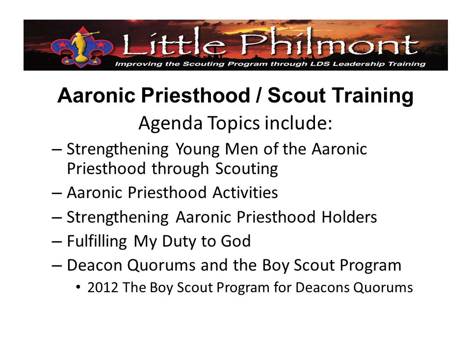 Aaronic Priesthood / Scout Training Agenda Topics include: – Strengthening Young Men of the Aaronic Priesthood through Scouting – Aaronic Priesthood Activities – Strengthening Aaronic Priesthood Holders – Fulfilling My Duty to God – Deacon Quorums and the Boy Scout Program 2012 The Boy Scout Program for Deacons Quorums