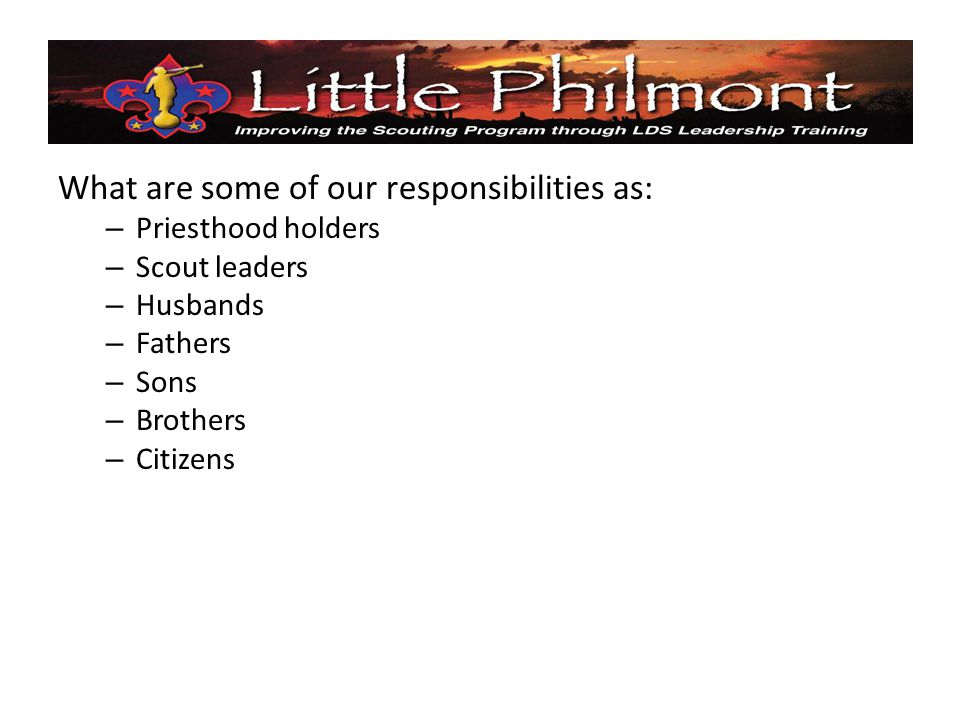What are some of our responsibilities as: – Priesthood holders – Scout leaders – Husbands – Fathers – Sons – Brothers – Citizens