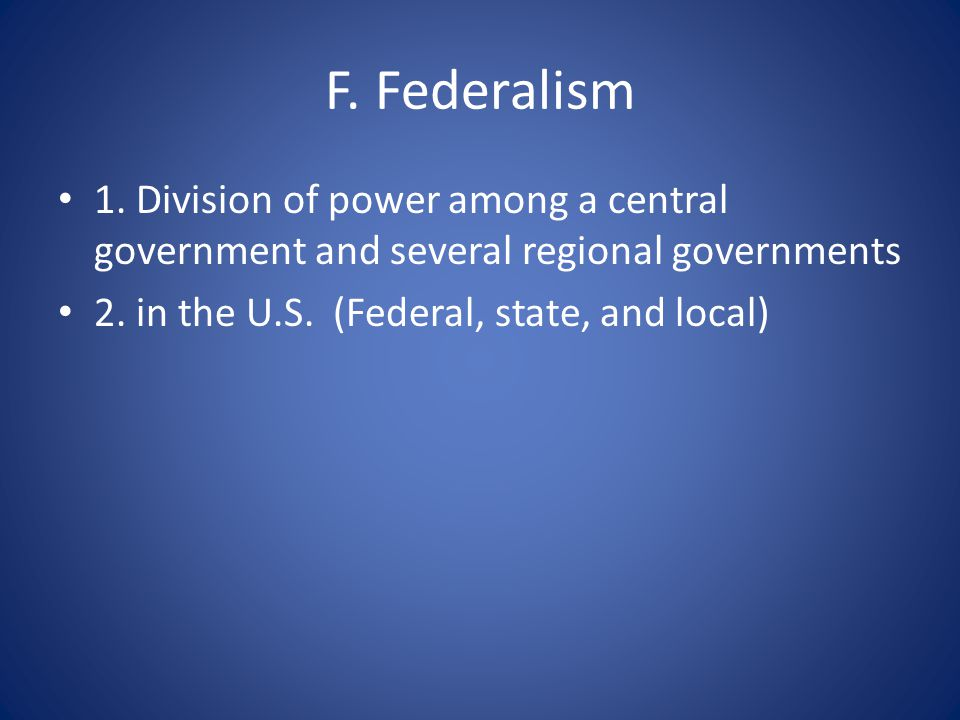 F. Federalism 1. Division of power among a central government and several regional governments 2.