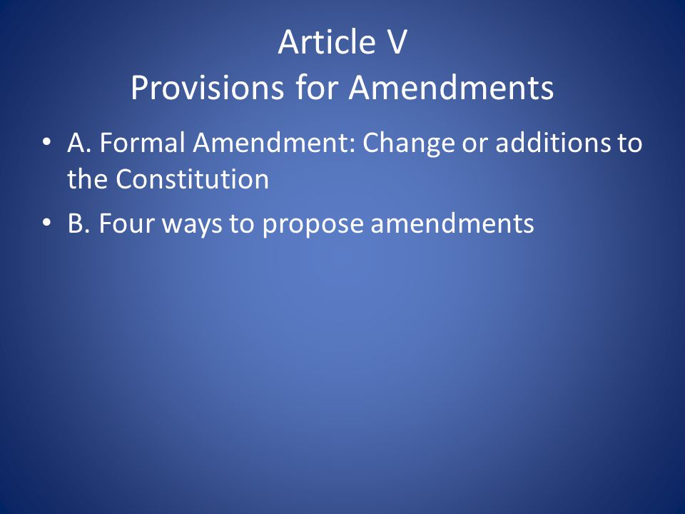 Article V Provisions for Amendments A. Formal Amendment: Change or additions to the Constitution B.