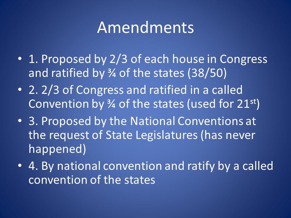Amendments 1. Proposed by 2/3 of each house in Congress and ratified by ¾ of the states (38/50) 2.