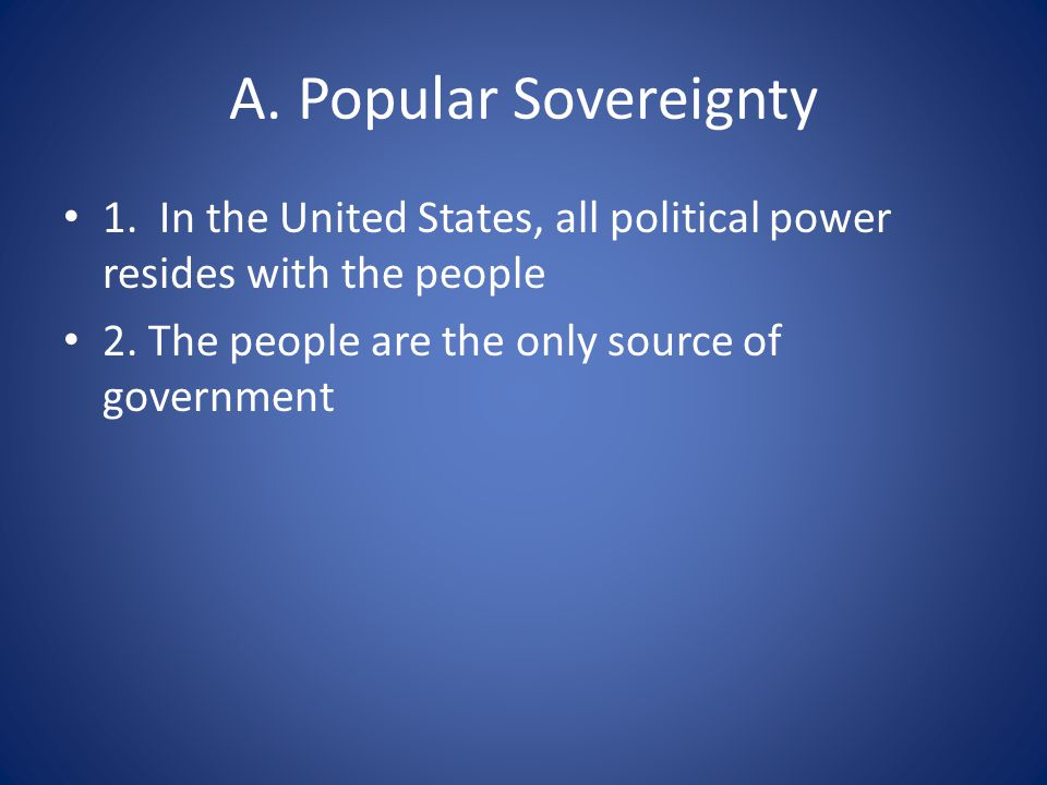 A. Popular Sovereignty 1. In the United States, all political power resides with the people 2.