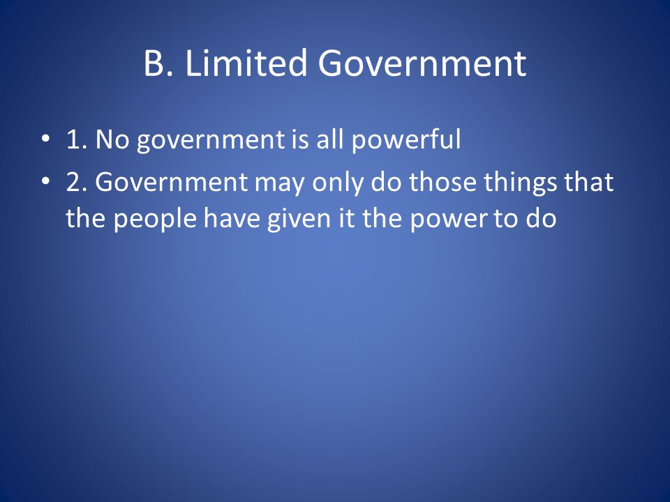 B. Limited Government 1. No government is all powerful 2.
