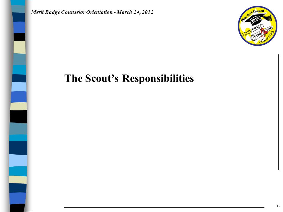 Merit Badge Counselor Orientation - March 24, 2012 The Scout's Responsibilities 12