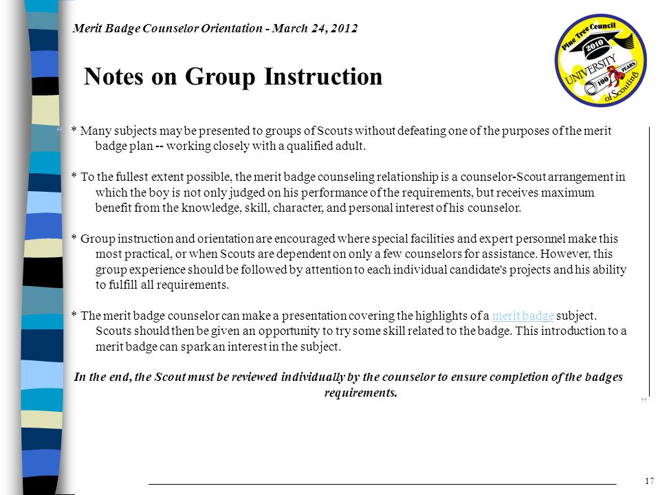 Merit Badge Counselor Orientation - March 24, 2012 Notes on Group Instruction * Many subjects may be presented to groups of Scouts without defeating one of the purposes of the merit badge plan -- working closely with a qualified adult.