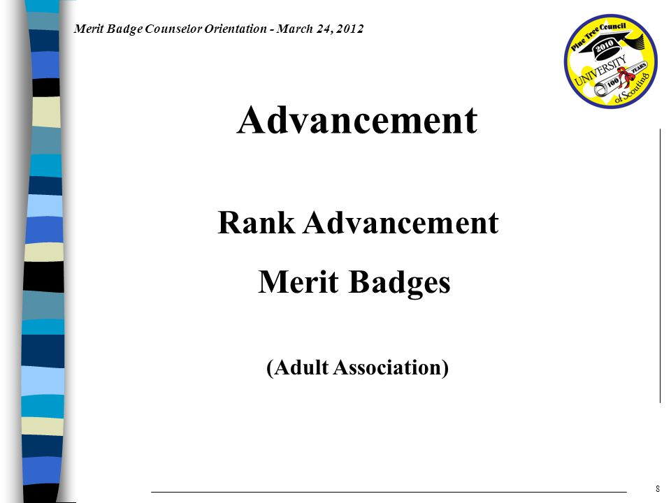 Merit Badge Counselor Orientation - March 24, 2012 Rank Advancement Merit Badges Advancement 8 (Adult Association)