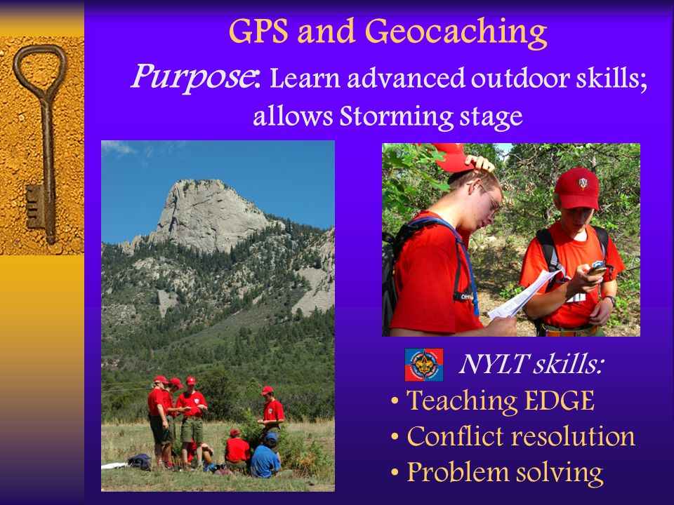 GPS and Geocaching Purpose: Learn advanced outdoor skills; allows Storming stage NYLT skills: Teaching EDGE Conflict resolution Problem solving