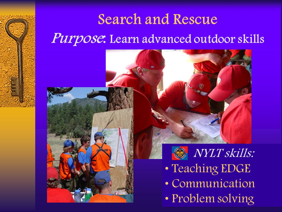 Search and Rescue Purpose: Learn advanced outdoor skills NYLT skills: Teaching EDGE Communication Problem solving