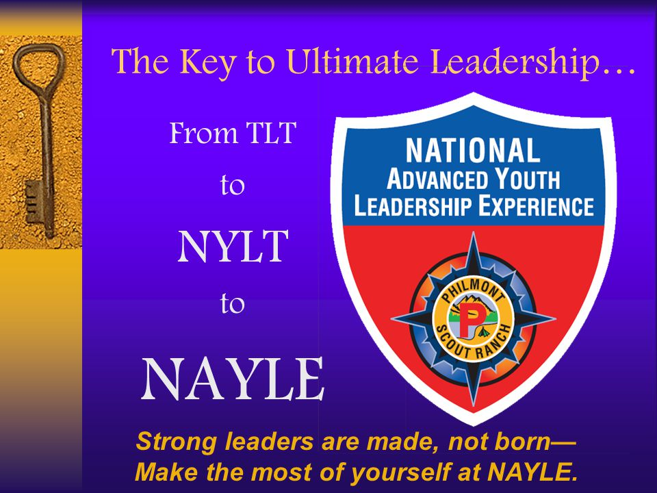 The Key to Ultimate Leadership… From TLT to NYLT to NAYLE Strong leaders are made, not born— Make the most of yourself at NAYLE.