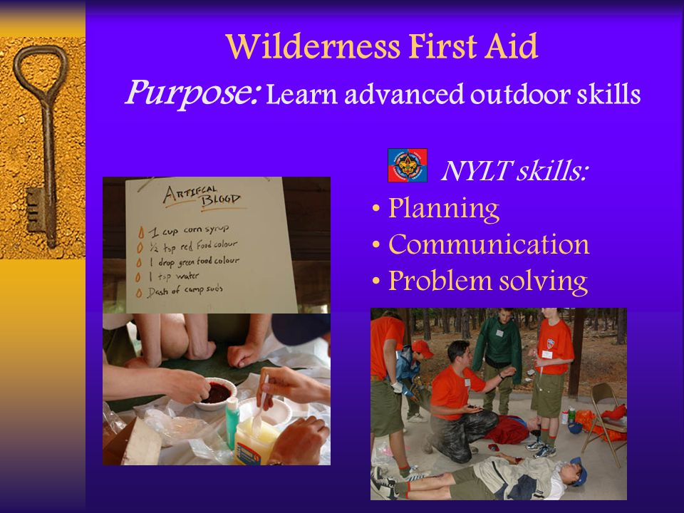 Wilderness First Aid Purpose: Learn advanced outdoor skills NYLT skills: Planning Communication Problem solving