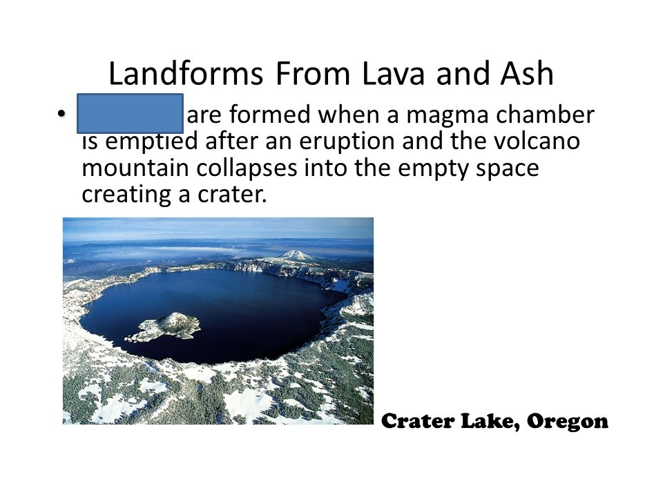 Landforms From Lava and Ash Calderas Calderas are formed when a magma chamber is emptied after an eruption and the volcano mountain collapses into the empty space creating a crater.