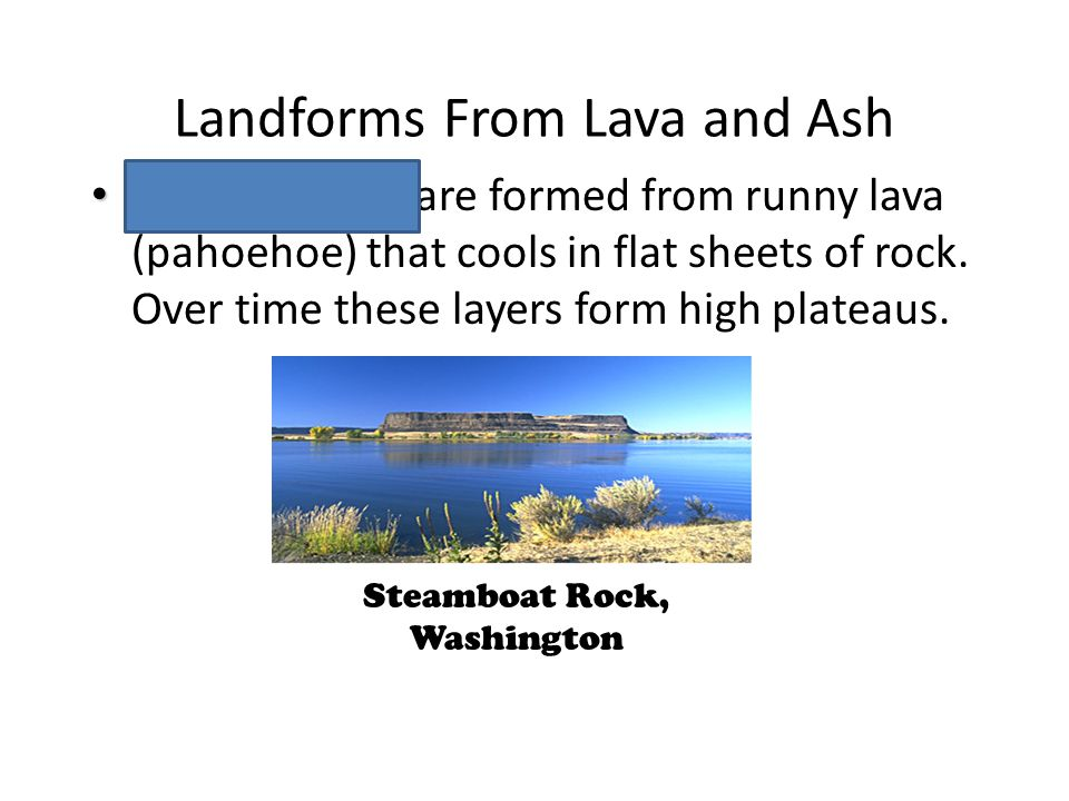 Landforms From Lava and Ash Lava Plateaus Lava Plateaus are formed from runny lava (pahoehoe) that cools in flat sheets of rock.