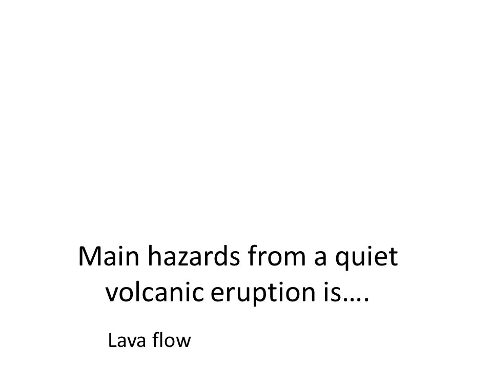 Main hazards from a quiet volcanic eruption is…. Lava flow