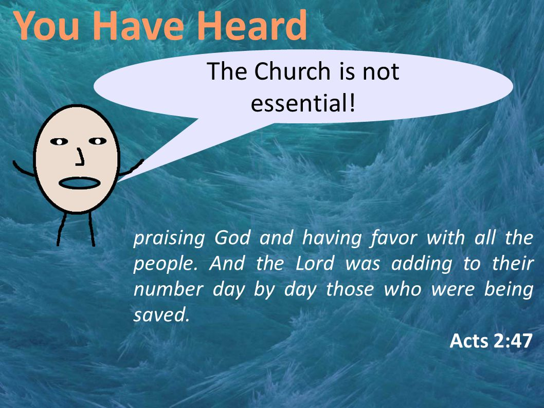 You Have Heard The Church is not essential. praising God and having favor with all the people.