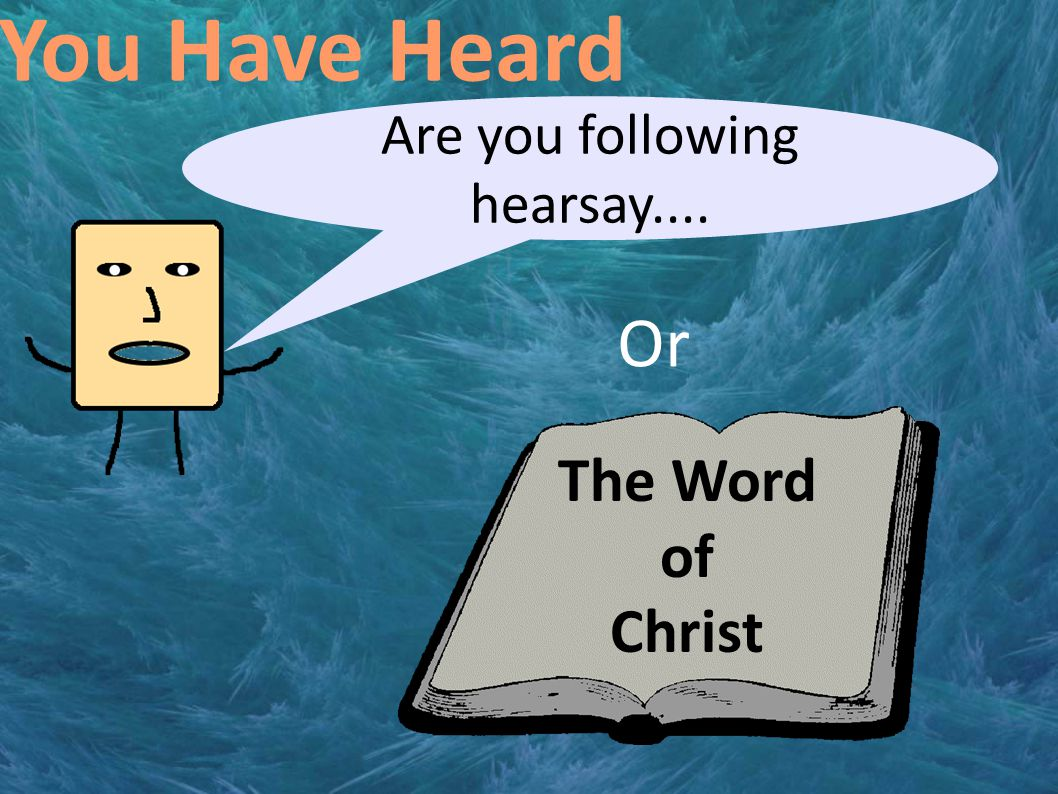 You Have Heard Are you following hearsay.... The Word of Christ Or