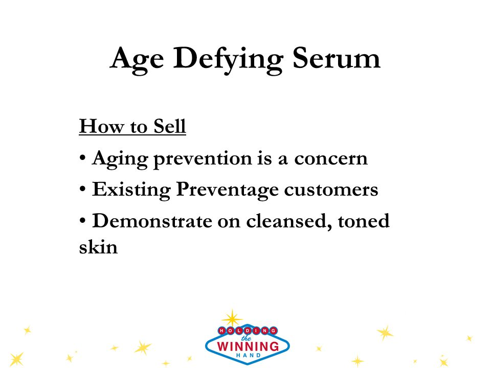 Age Defying Serum How to Sell Aging prevention is a concern Existing Preventage customers Demonstrate on cleansed, toned skin