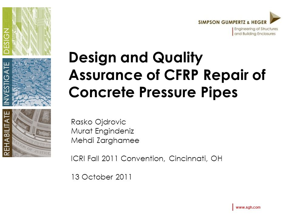 DESIGN INVESTIGATE REHABILITATE Design and Quality Assurance of CFRP Repair of Concrete Pressure Pipes Rasko Ojdrovic Murat Engindeniz Mehdi Zarghamee ICRI Fall 2011 Convention, Cincinnati, OH 13 October 2011