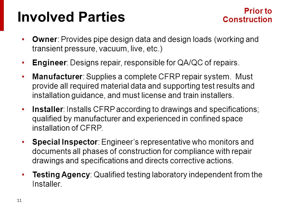 Involved Parties 11 Owner: Provides pipe design data and design loads (working and transient pressure, vacuum, live, etc.) Engineer: Designs repair, responsible for QA/QC of repairs.