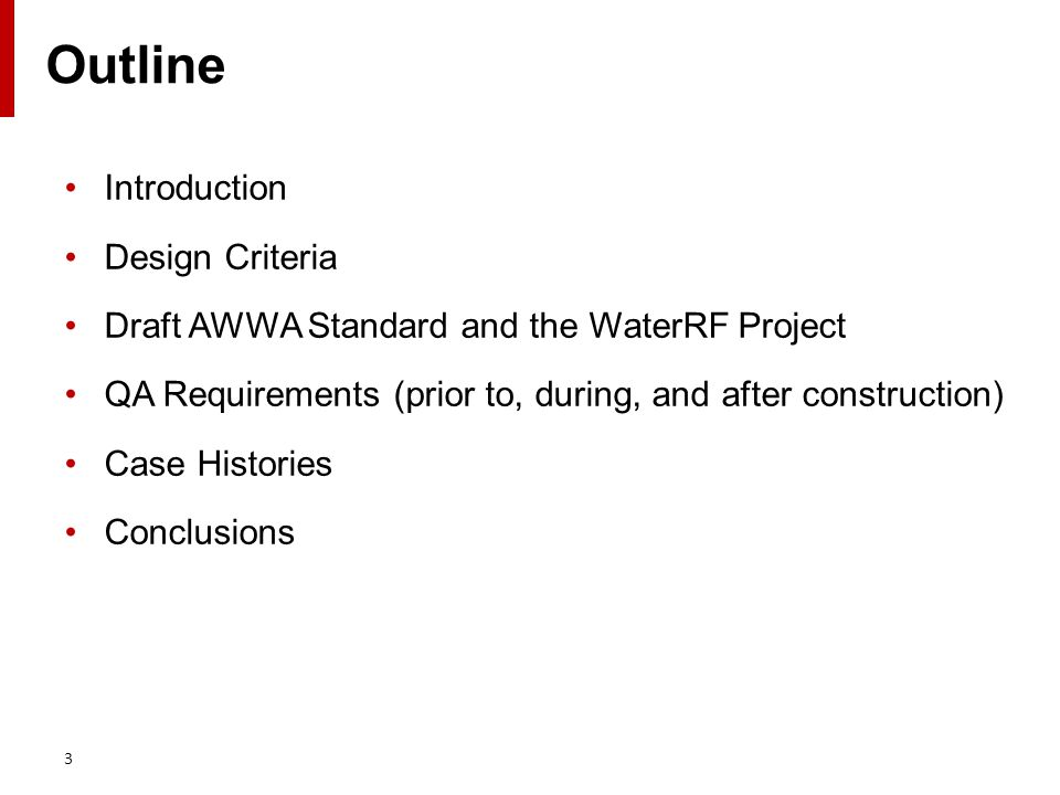 Outline Introduction Design Criteria Draft AWWA Standard and the WaterRF Project QA Requirements (prior to, during, and after construction) Case Histories Conclusions 3