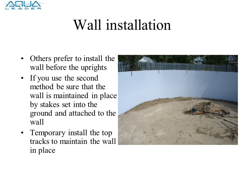 Wall installation Others prefer to install the wall before the uprights If you use the second method be sure that the wall is maintained in place by stakes set into the ground and attached to the wall Temporary install the top tracks to maintain the wall in place