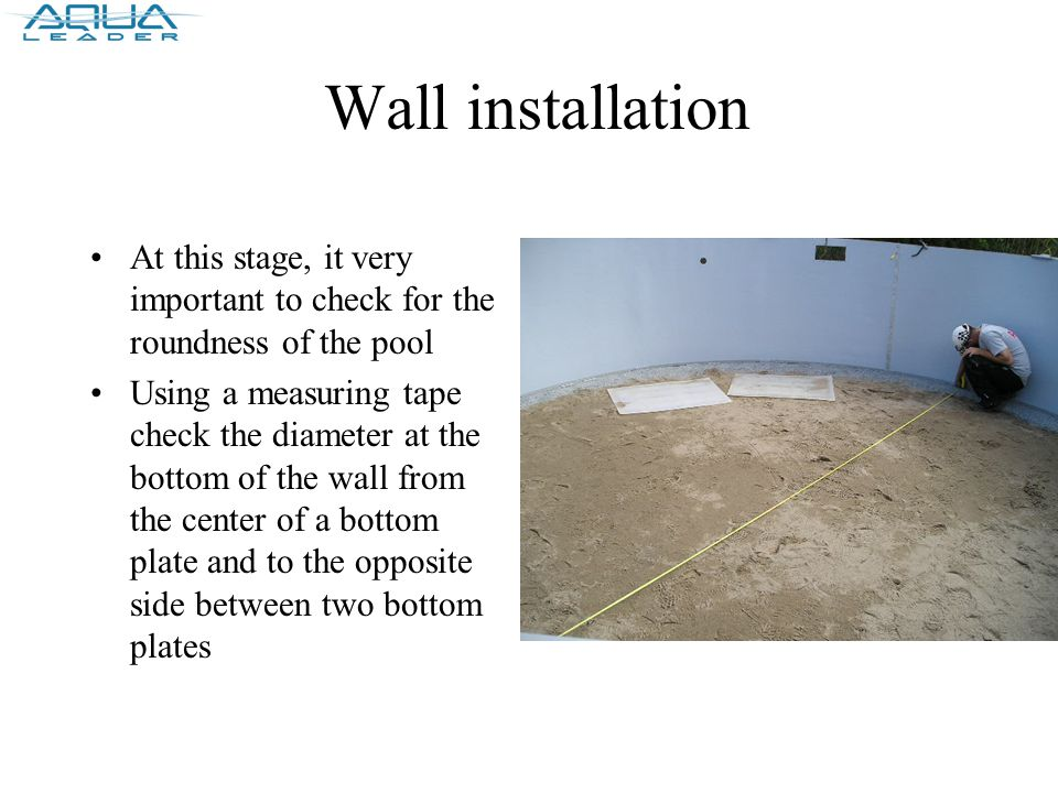 Wall installation At this stage, it very important to check for the roundness of the pool Using a measuring tape check the diameter at the bottom of the wall from the center of a bottom plate and to the opposite side between two bottom plates