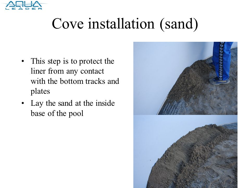 Cove installation (sand) This step is to protect the liner from any contact with the bottom tracks and plates Lay the sand at the inside base of the pool