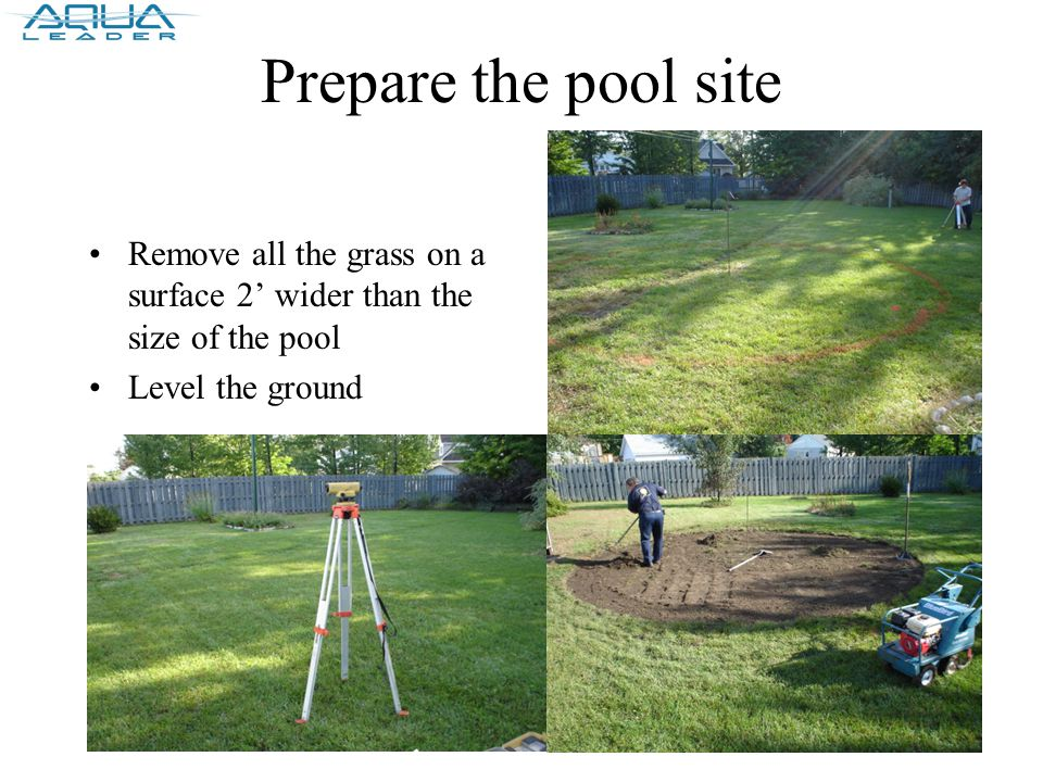 Prepare the pool site Remove all the grass on a surface 2' wider than the size of the pool Level the ground
