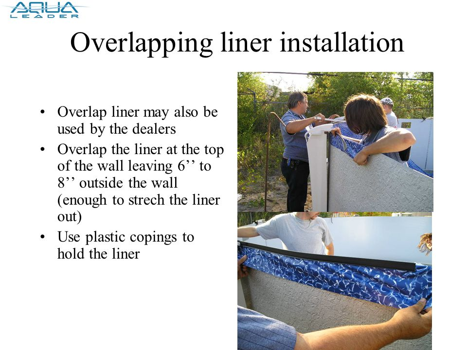 Overlapping liner installation Overlap liner may also be used by the dealers Overlap the liner at the top of the wall leaving 6'' to 8'' outside the wall (enough to strech the liner out) Use plastic copings to hold the liner