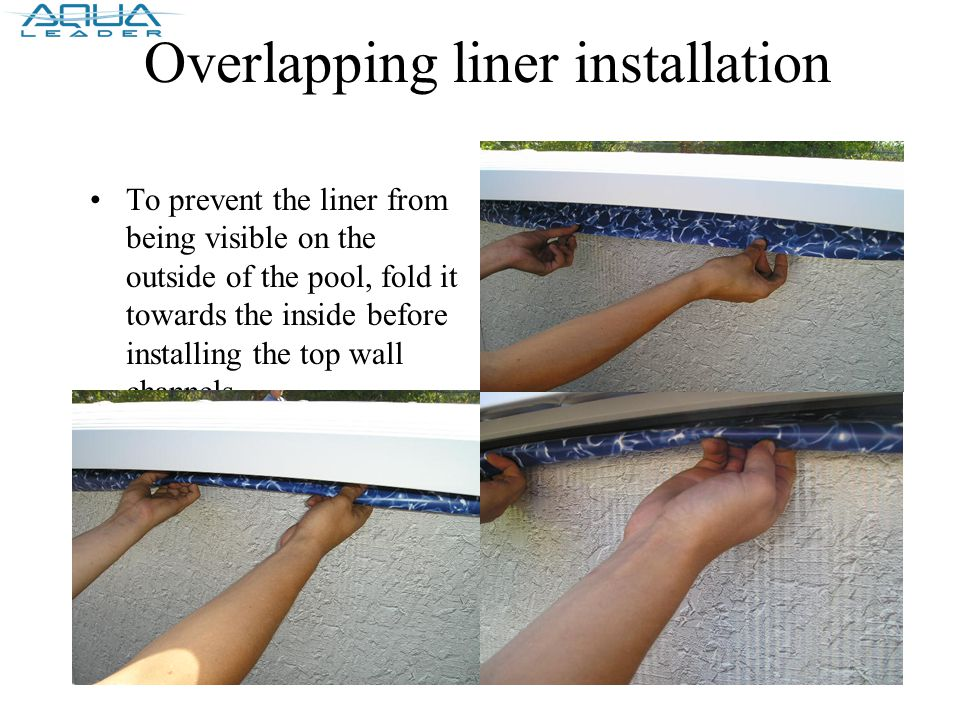 Overlapping liner installation To prevent the liner from being visible on the outside of the pool, fold it towards the inside before installing the top wall channels
