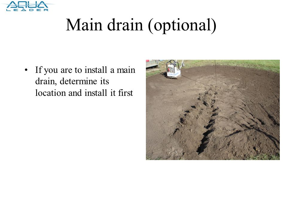 Main drain (optional) If you are to install a main drain, determine its location and install it first