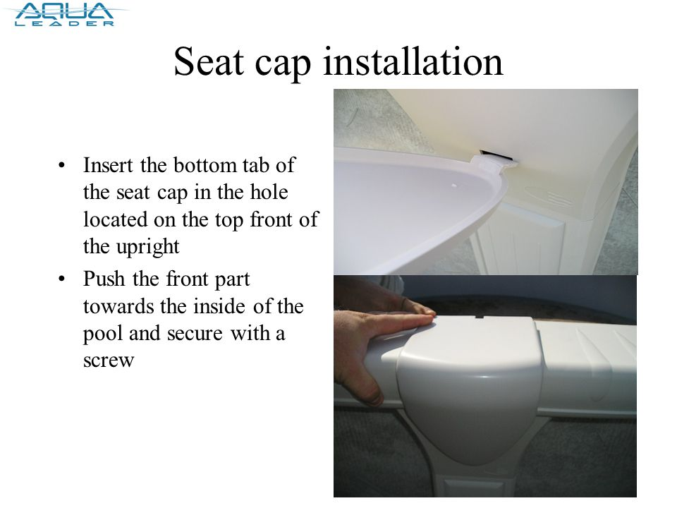 Seat cap installation Insert the bottom tab of the seat cap in the hole located on the top front of the upright Push the front part towards the inside of the pool and secure with a screw