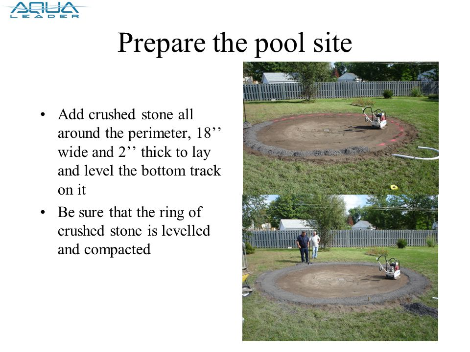 Prepare the pool site Add crushed stone all around the perimeter, 18'' wide and 2'' thick to lay and level the bottom track on it Be sure that the ring of crushed stone is levelled and compacted
