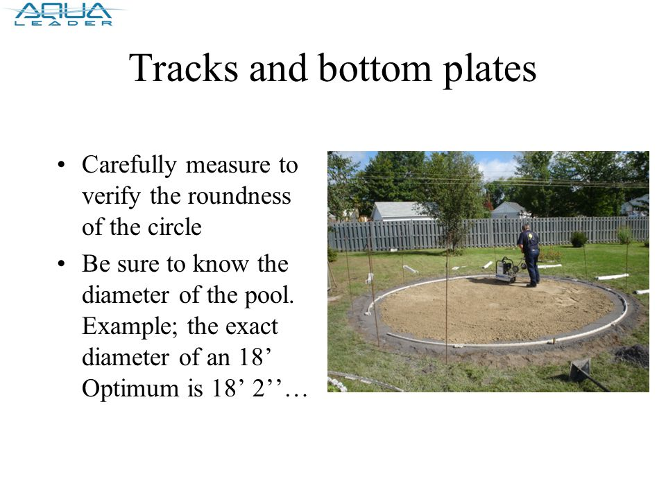Tracks and bottom plates Carefully measure to verify the roundness of the circle Be sure to know the diameter of the pool.