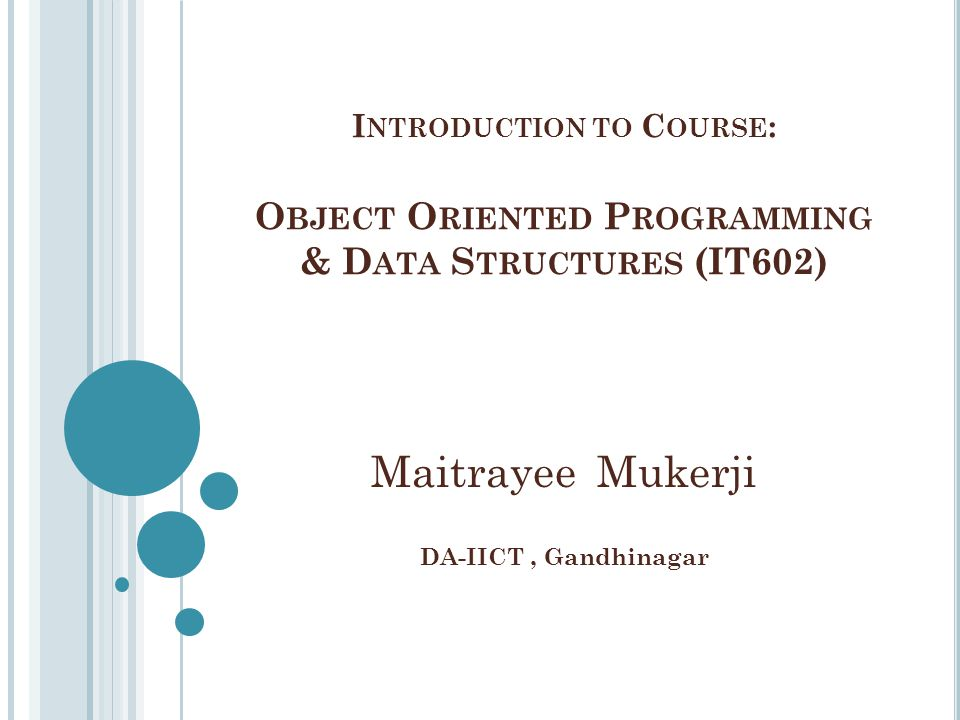 I NTRODUCTION TO C OURSE : O BJECT O RIENTED P ROGRAMMING & D ATA S TRUCTURES (IT602) Maitrayee Mukerji DA-IICT, Gandhinagar