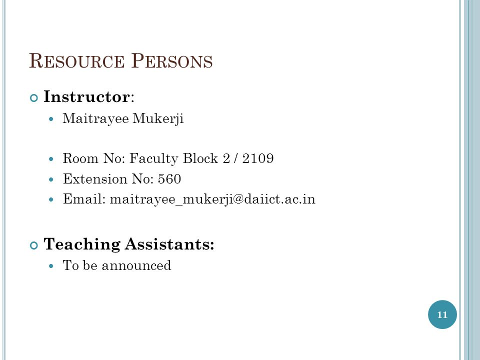 R ESOURCE P ERSONS Instructor : Maitrayee Mukerji Room No: Faculty Block 2 / 2109 Extension No: Teaching Assistants: To be announced 11