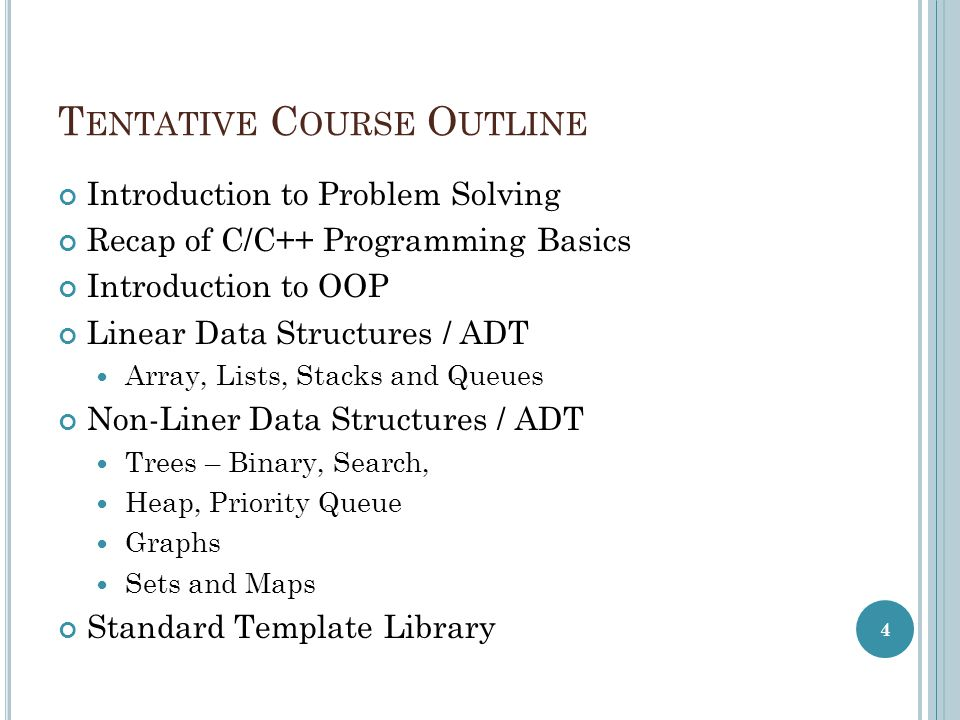 T ENTATIVE C OURSE O UTLINE Introduction to Problem Solving Recap of C/C++ Programming Basics Introduction to OOP Linear Data Structures / ADT Array, Lists, Stacks and Queues Non-Liner Data Structures / ADT Trees – Binary, Search, Heap, Priority Queue Graphs Sets and Maps Standard Template Library 4