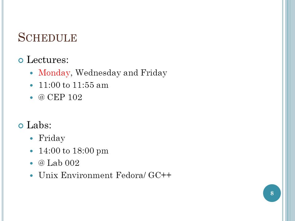 S CHEDULE Lectures: Monday, Wednesday and Friday 11:00 to 11:55 CEP 102 Labs: Friday 14:00 to 18:00 Lab 002 Unix Environment Fedora/ GC++ 8