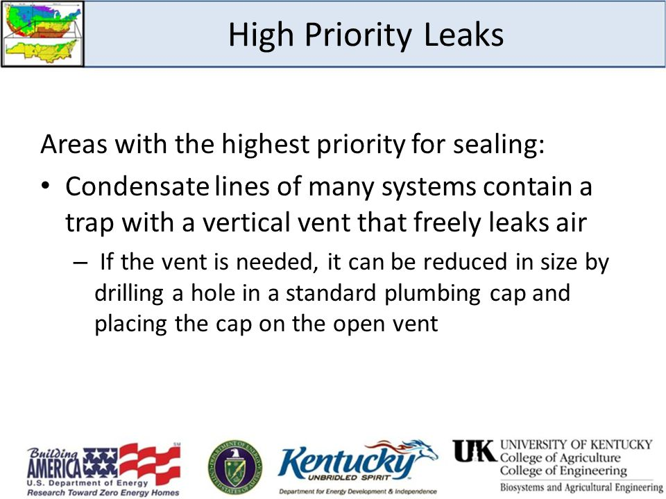 High Priority Leaks Areas with the highest priority for sealing: Condensate lines of many systems contain a trap with a vertical vent that freely leaks air – If the vent is needed, it can be reduced in size by drilling a hole in a standard plumbing cap and placing the cap on the open vent