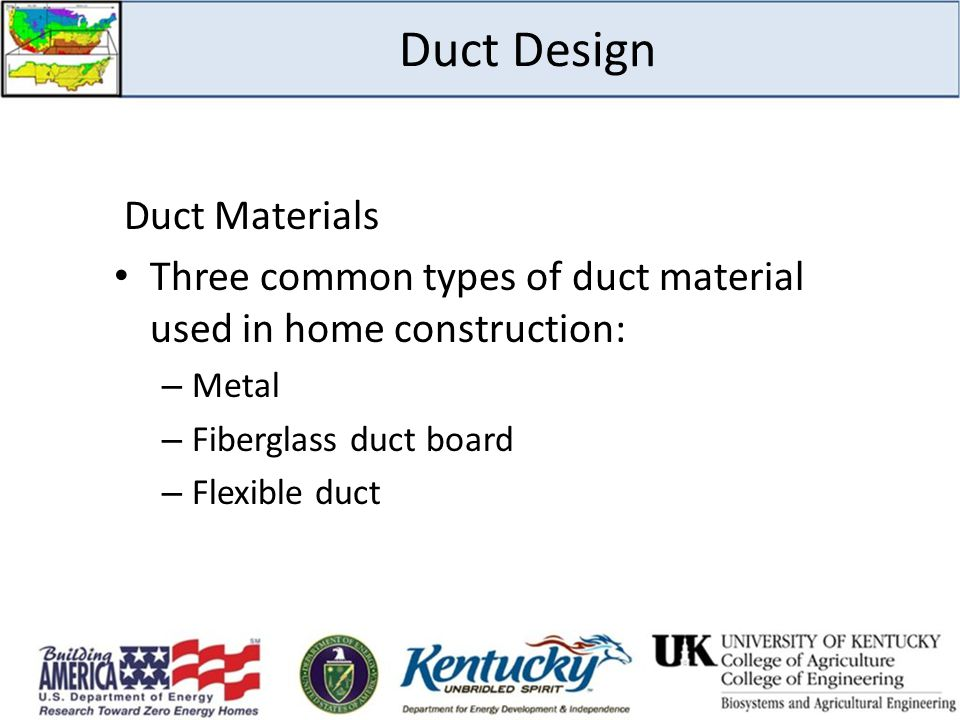 Duct Design Duct Materials Three common types of duct material used in home construction: – Metal – Fiberglass duct board – Flexible duct