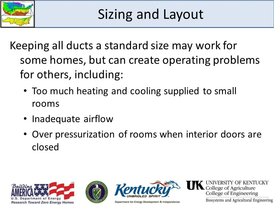 Sizing and Layout Keeping all ducts a standard size may work for some homes, but can create operating problems for others, including: Too much heating and cooling supplied to small rooms Inadequate airflow Over pressurization of rooms when interior doors are closed