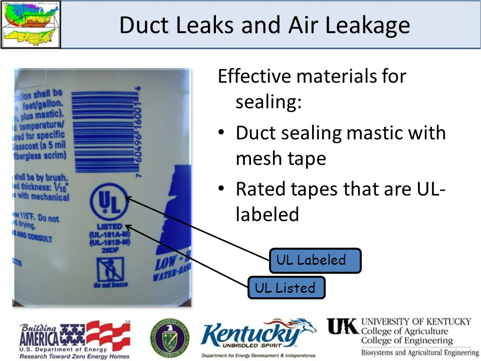 Duct Leaks and Air Leakage Effective materials for sealing: Duct sealing mastic with mesh tape Rated tapes that are UL- labeled UL Listed UL Labeled