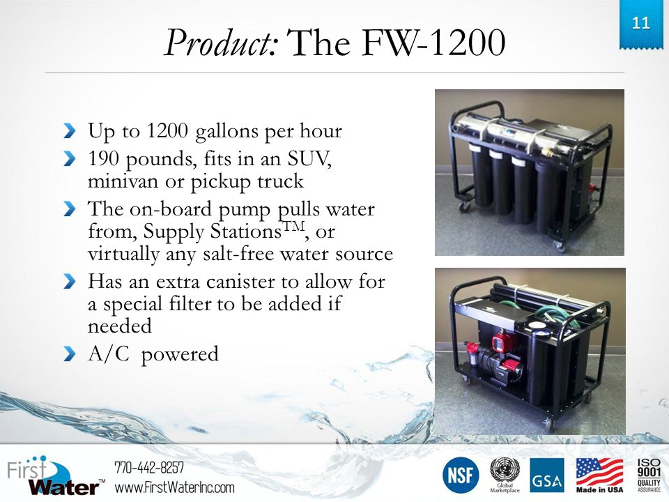 Product: The FW-1200 Up to 1200 gallons per hour 190 pounds, fits in an SUV, minivan or pickup truck The on-board pump pulls water from, Supply Stations TM, or virtually any salt-free water source Has an extra canister to allow for a special filter to be added if needed A/C powered 11