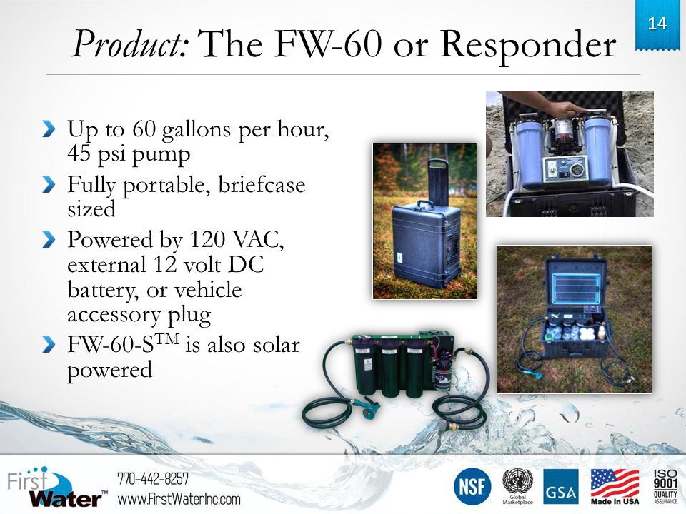 Product: The FW-60 or Responder Up to 60 gallons per hour, 45 psi pump Fully portable, briefcase sized Powered by 120 VAC, external 12 volt DC battery, or vehicle accessory plug FW-60-S TM is also solar powered 14